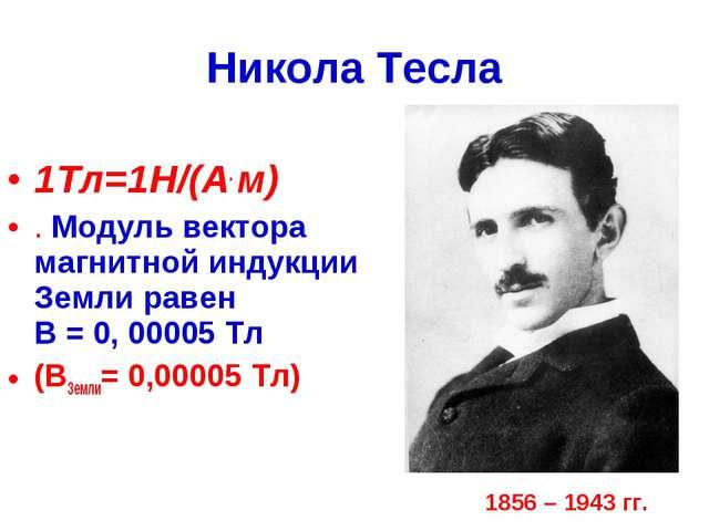 Никола Тесла 1Тл=1Н/(А. м) . Модуль вектора магнитной индукции Земли равен В...