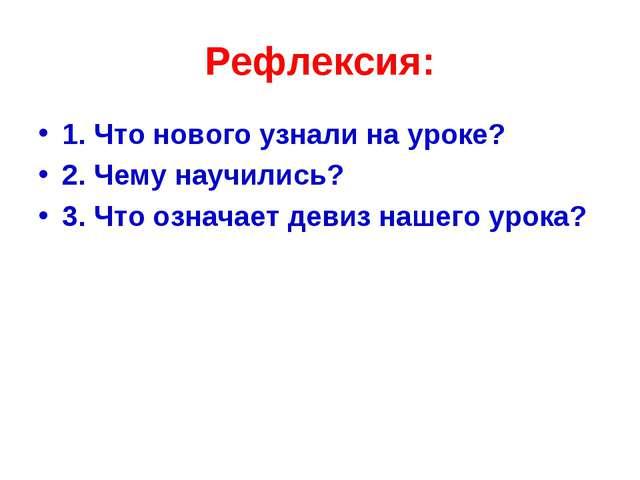 Рефлексия: 1. Что нового узнали на уроке? 2. Чему научились? 3. Что означает...