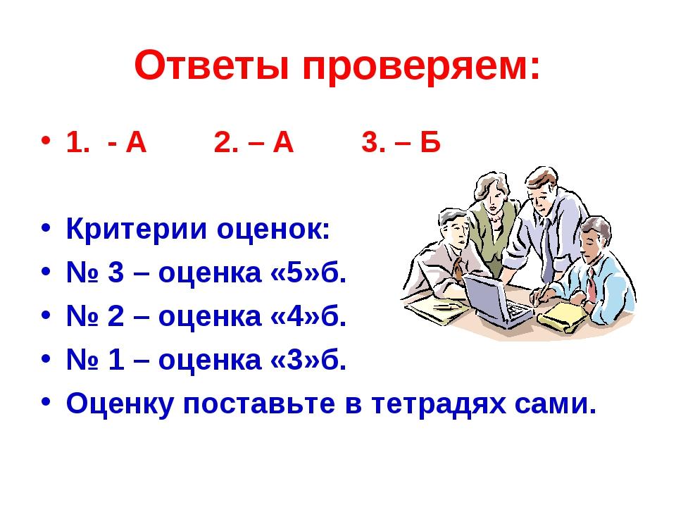 Ответы проверяем: 1. - А 2. – А 3. – Б Критерии оценок: № 3 – оценка «5»б. №...