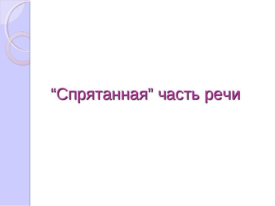 """""""Спрятанная"""" часть речи"""