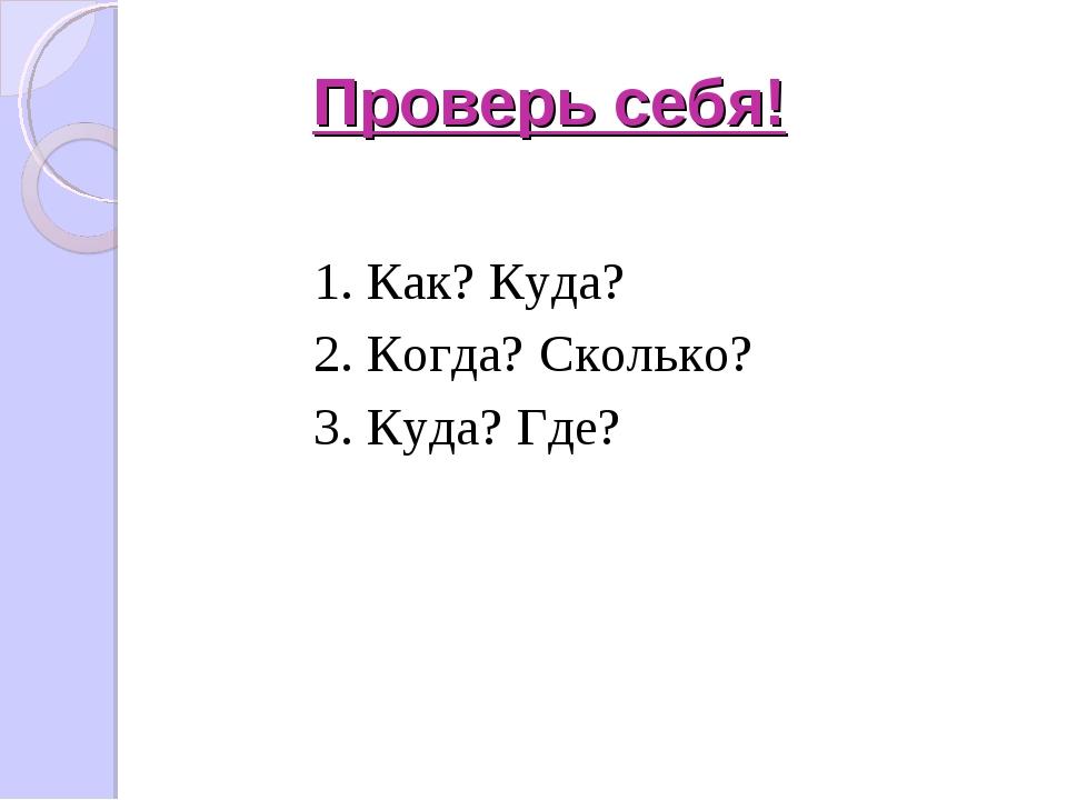 Проверь себя! 1. Как? Куда? 2. Когда? Сколько? 3. Куда? Где?