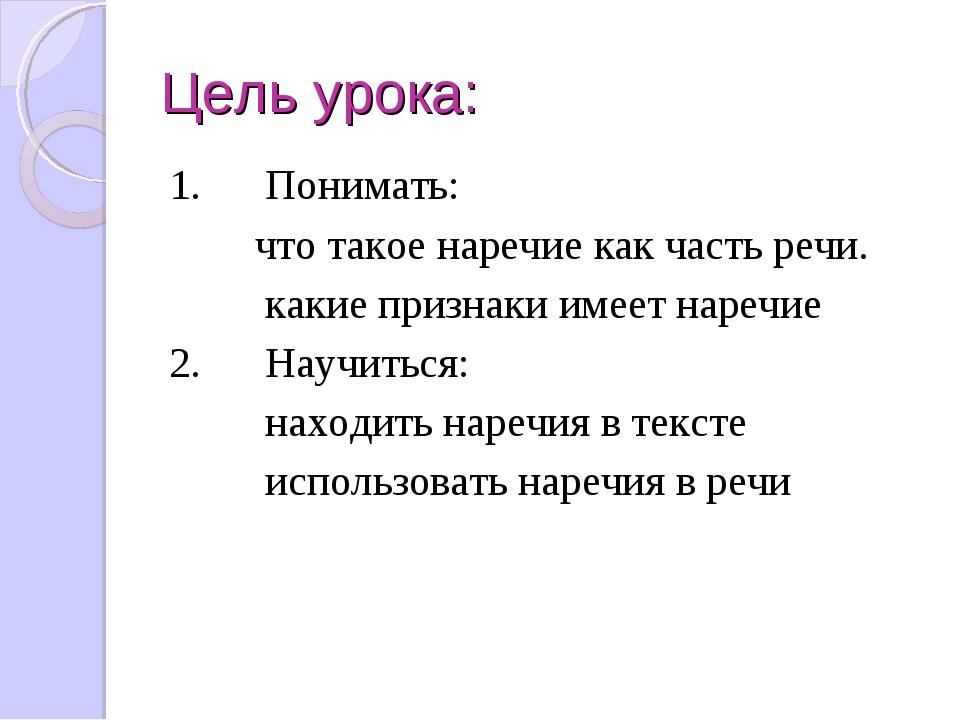 Цель урока: 1.Понимать: что такое наречие как часть речи. ...