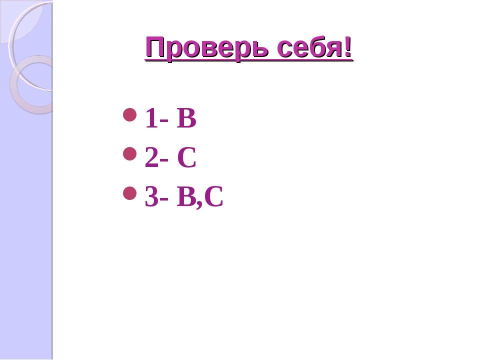 Проверь себя! 1- В 2- С 3- В,С