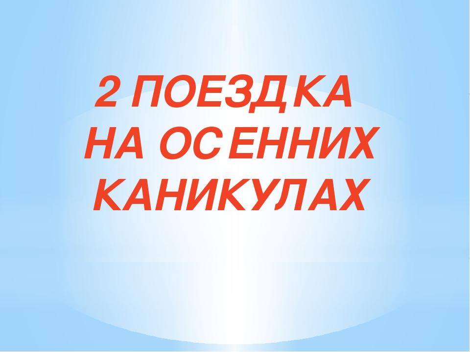 2 ПОЕЗДКА НА ОСЕННИХ КАНИКУЛАХ