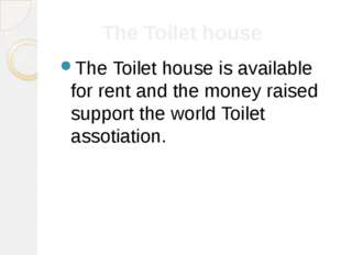 The Toilet house The Toilet house is available for rent and the money raised