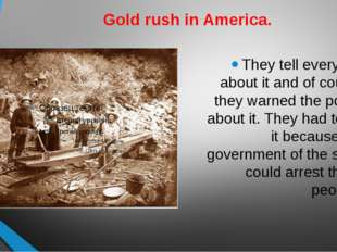 Gold rush in America. They tell everyone about it and of course they warned t