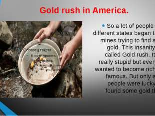 Gold rush in America. So a lot of people from different states began to dig m