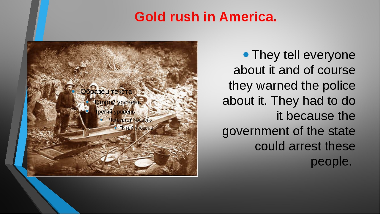 Gold rush in America. They tell everyone about it and of course they warned t...