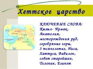 Хеттское царство КЛЮЧЕВЫЕ СЛОВА: Кызыл- Ирмак, Анатолия, месторождения руд, с