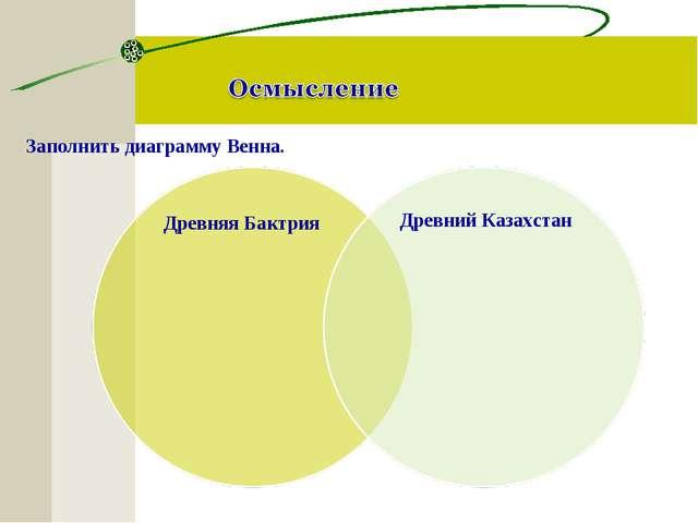 Заполнить диаграмму Венна. Древняя Бактрия Древний Казахстан
