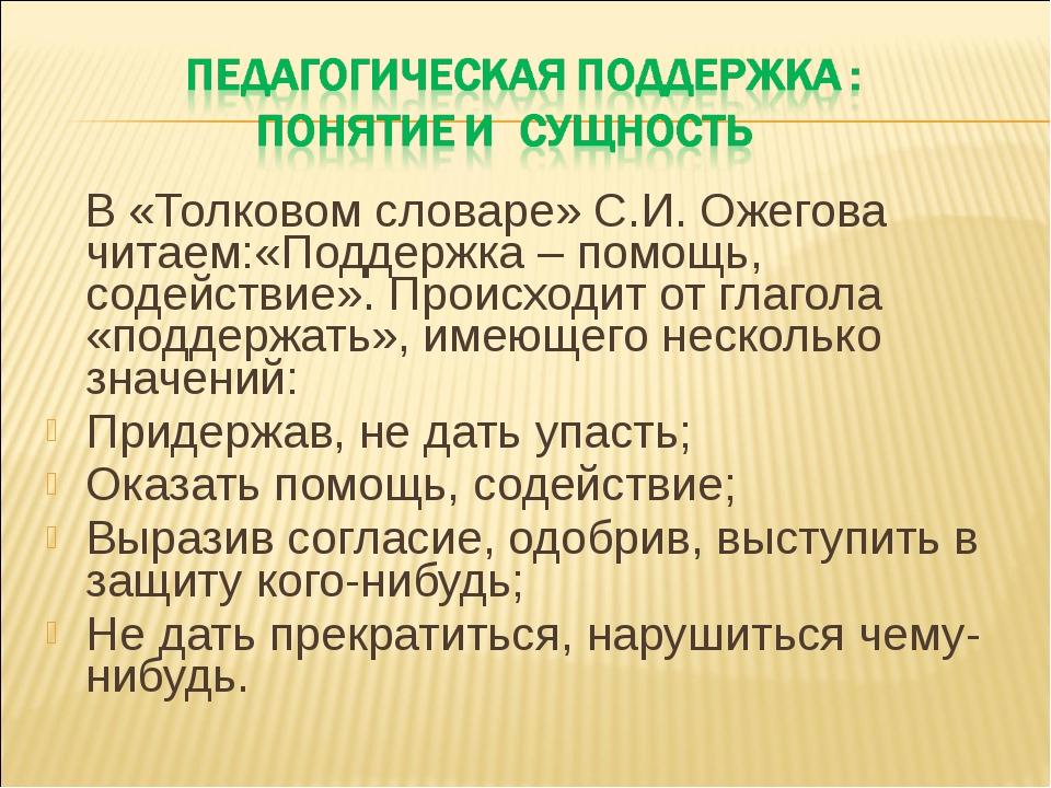 В «Толковом словаре» С.И. Ожегова читаем:«Поддержка – помощь, содействие». П...
