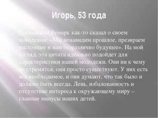 Игорь, 53 года Гениальный Ремарк как-то сказал о своем поколении: «Мы ненавид