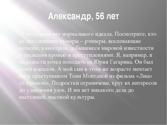 Александр, 56 лет У молодежи нет нормального идеала. Посмотрите, кто их сегод...