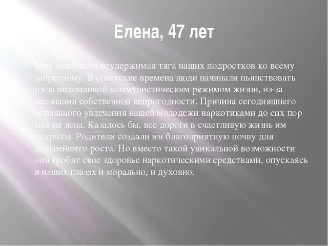 Елена, 47 лет Мне непонятна неудержимая тяга наших подростков ко всему запрет...