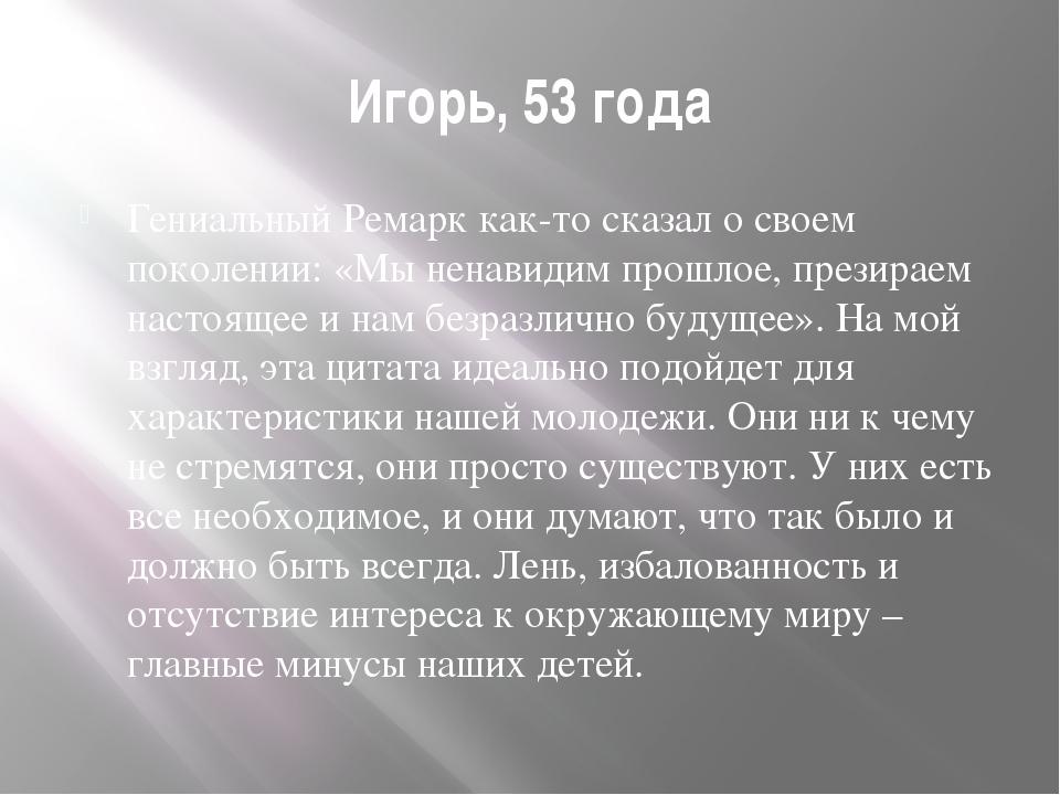 Игорь, 53 года Гениальный Ремарк как-то сказал о своем поколении: «Мы ненавид...