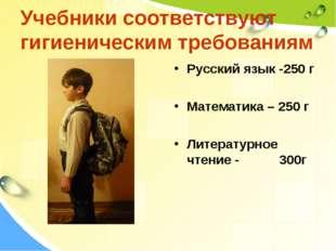 Учебники соответствуют гигиеническим требованиям Русский язык -250 г Математи