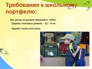 Требования к школьному портфелю: Вес ранца не должен превышать 600гр Ширина п