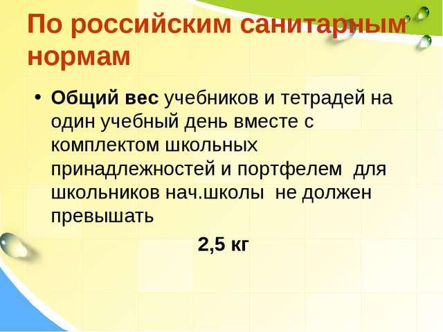 По российским санитарным нормам Общий вес учебников и тетрадей на один учебны...