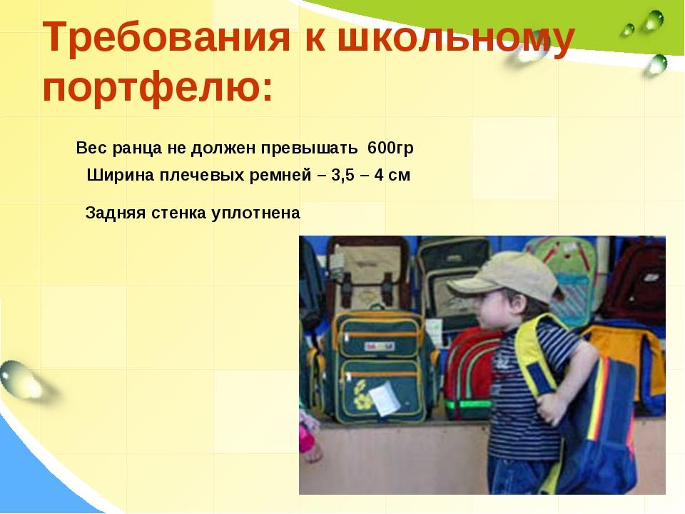 Требования к школьному портфелю: Вес ранца не должен превышать 600гр Ширина п...