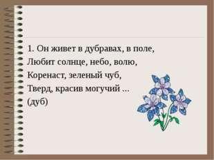 1. Он живет в дубравах, в поле, Любит солнце, небо, волю, Коренаст, зеленый