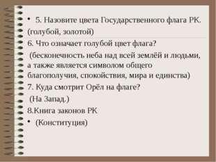 5. Назовите цвета Государственного флага РК. (голубой, золотой) 6. Что озна