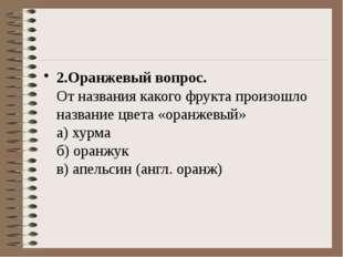 2.Оранжевый вопрос. От названия какого фрукта произошло название цвета «ора
