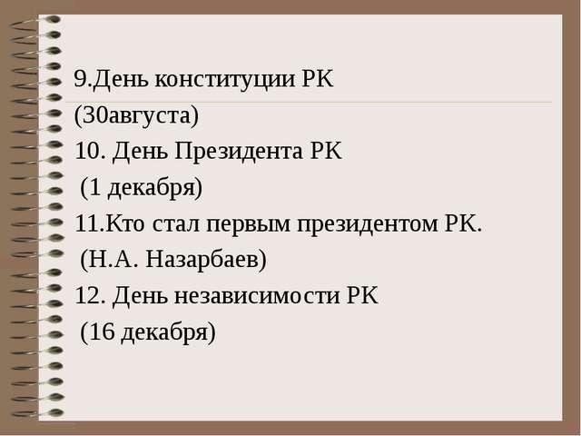 9.День конституции РК (30августа) 10. День Президента РК (1 декабря) 11.Кто...