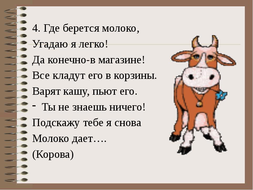 4. Где берется молоко, Угадаю я легко! Да конечно-в магазине! Все кладут его...