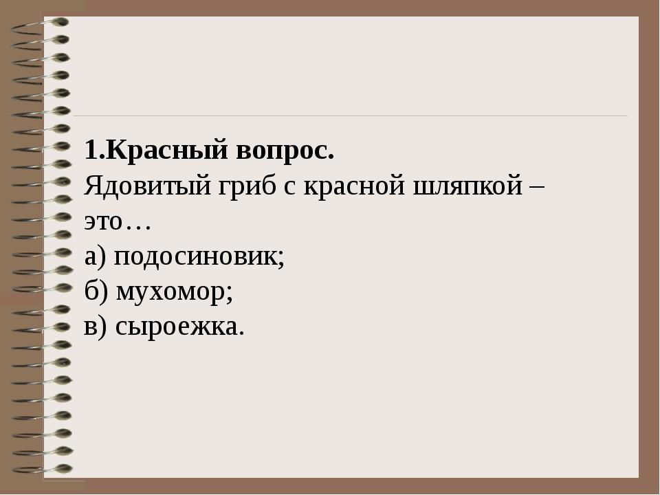 1.Красный вопрос. Ядовитый гриб с красной шляпкой – это… а) подосиновик;...