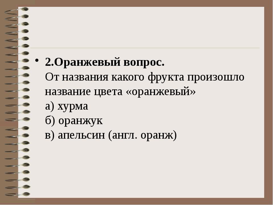2.Оранжевый вопрос. От названия какого фрукта произошло название цвета «ора...