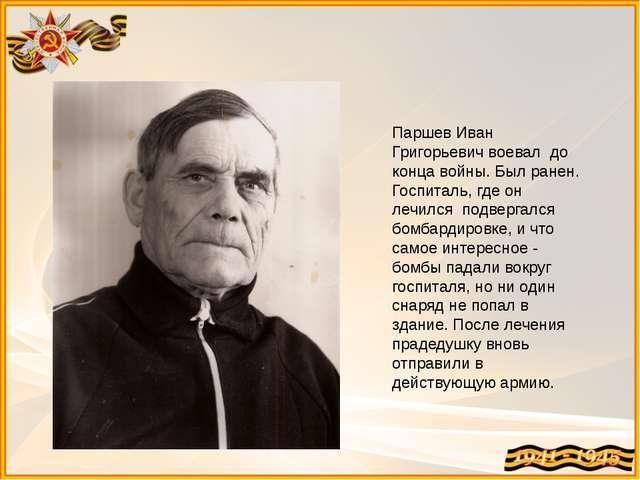 Паршев Иван Григорьевич воевал до конца войны. Был ранен. Госпиталь, где он л...