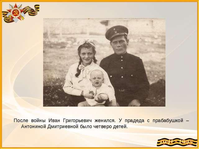 После войны Иван Григорьевич женился. У прадеда с прабабушкой – Антониной Дми...