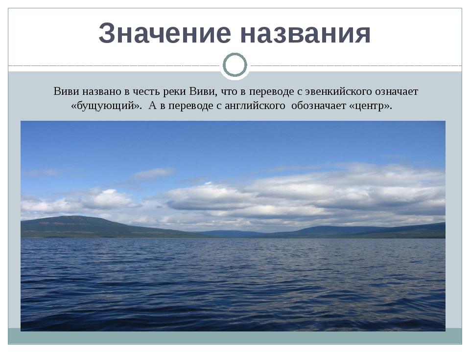 Значение названия Виви названо в честь реки Виви, что в переводе с эвенкийско...