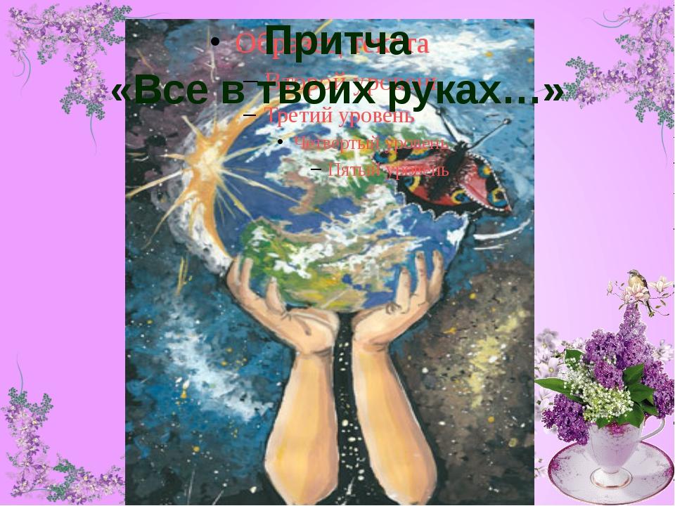 Притча «Все в твоих руках…»
