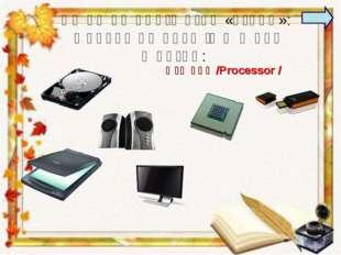 Համակարգիչը ունի «ուղեղ»: Փորձեք գտնել այն և ասել անունը: Մշակիչ /Processor /