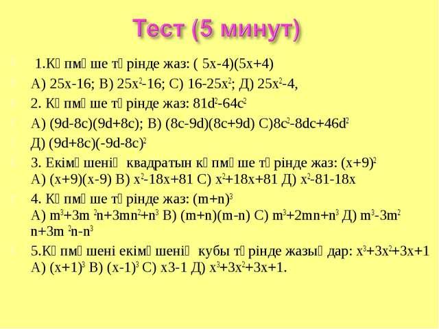 1.Көпмүше түрінде жаз: ( 5х-4)(5х+4) А) 25х-16; В) 25х2-16; С) 16-25х2; Д) 2...