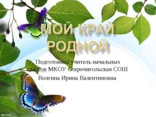 Подготовила учитель начальных классов МКОУ Старочигольская СОШ Волгина Ирина
