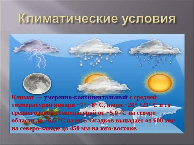 Климат— умеренно-континентальный с средней температурой января −7° −8° C, ию...