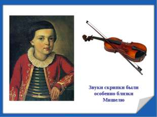 Звуки скрипки были особенно близки Мишелю