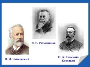 П. И. Чайковский С. В. Рахманинов Н. А. Римский-Корсаков