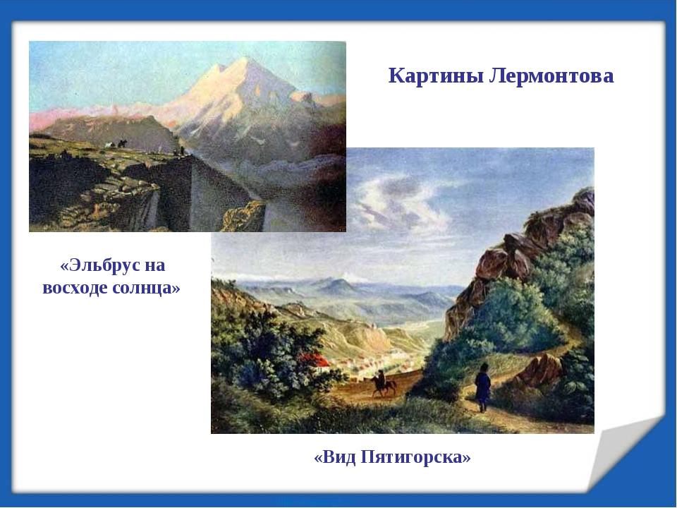 Картины Лермонтова «Эльбрус на восходе солнца» «Вид Пятигорска»