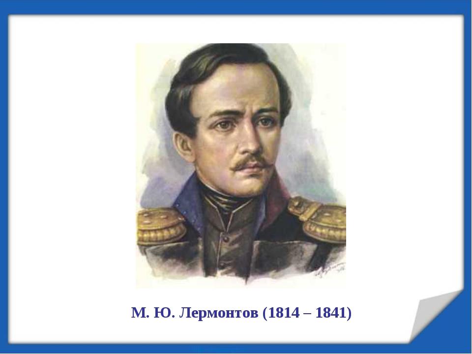М. Ю. Лермонтов (1814 – 1841)