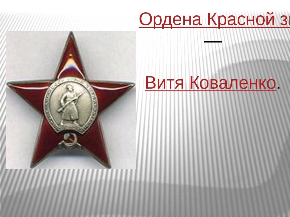 Ордена Красной звезды— Витя Коваленко.