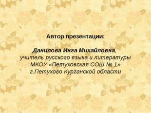 Автор презентации: Данилова Инга Михайловна, учитель русского языка и литерат
