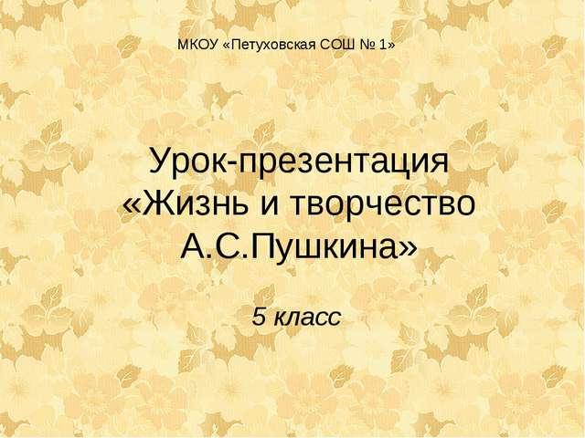 Урок-презентация «Жизнь и творчество А.С.Пушкина» 5 класс МКОУ «Петуховская С...