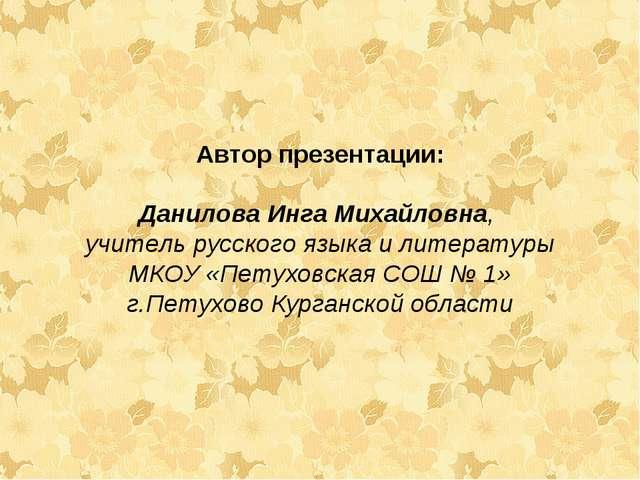 Автор презентации: Данилова Инга Михайловна, учитель русского языка и литерат...