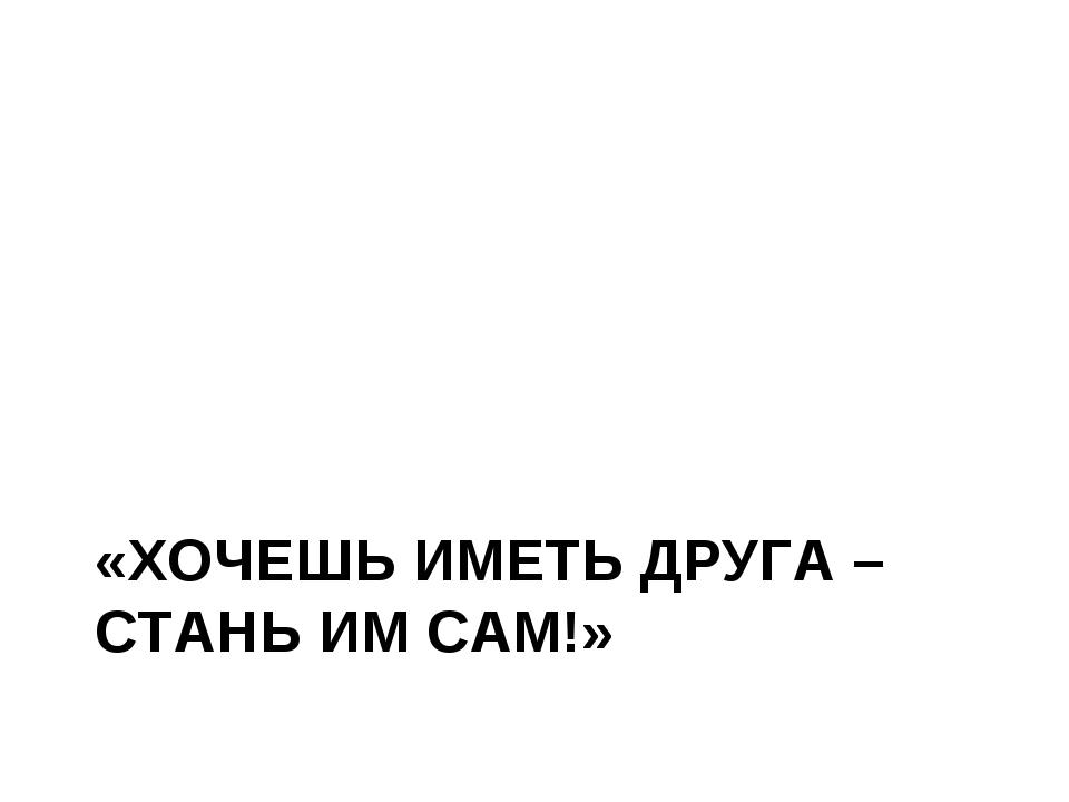 «ХОЧЕШЬ ИМЕТЬ ДРУГА – СТАНЬ ИМ САМ!»