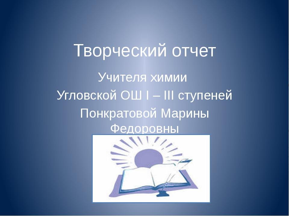 Творческий отчет Учителя химии Угловской ОШ I – III ступеней Понкратовой Мари...