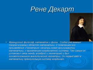 Рене Декарт Французский философ, математик и физик. Создал ряд важных теорем