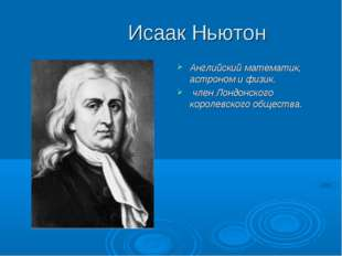 Исаак Ньютон Английский математик, астроном и физик. член Лондонского короле